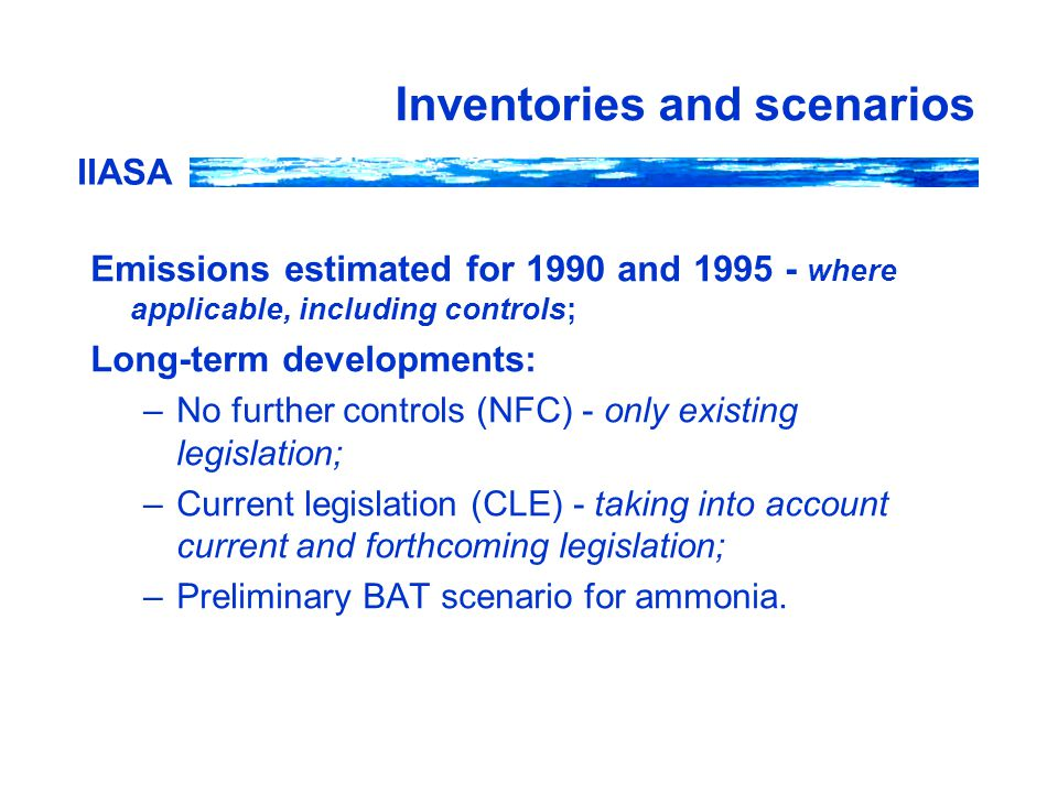 IIASA Inventories and scenarios Emissions estimated for 1990 and 1995 - where applicable, including controls; Long-term developments: –No further controls (NFC) - only existing legislation; –Current legislation (CLE) - taking into account current and forthcoming legislation; –Preliminary BAT scenario for ammonia.