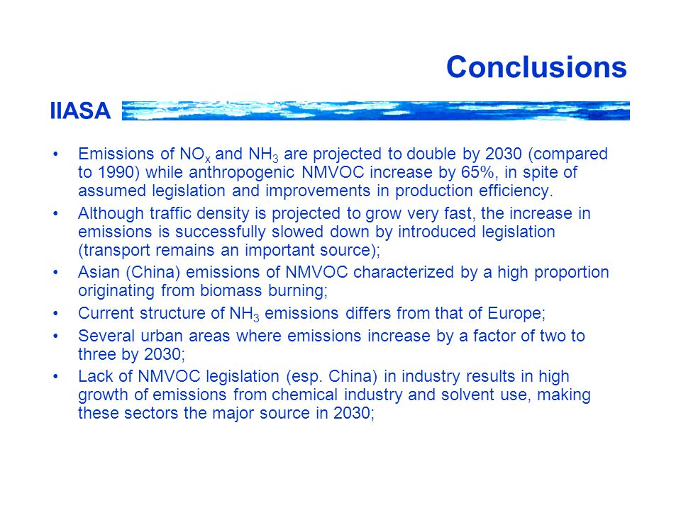 IIASA Conclusions Emissions of NO x and NH 3 are projected to double by 2030 (compared to 1990) while anthropogenic NMVOC increase by 65%, in spite of assumed legislation and improvements in production efficiency.