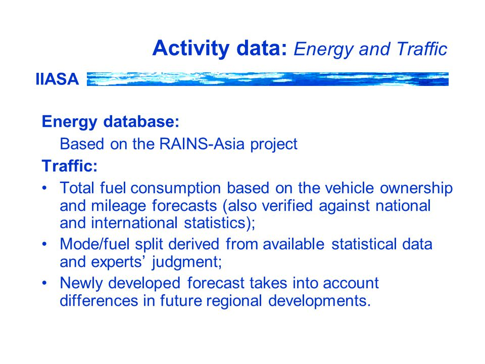 IIASA Activity data: Energy and Traffic Energy database: Based on the RAINS-Asia project Traffic: Total fuel consumption based on the vehicle ownership and mileage forecasts (also verified against national and international statistics); Mode/fuel split derived from available statistical data and experts' judgment; Newly developed forecast takes into account differences in future regional developments.