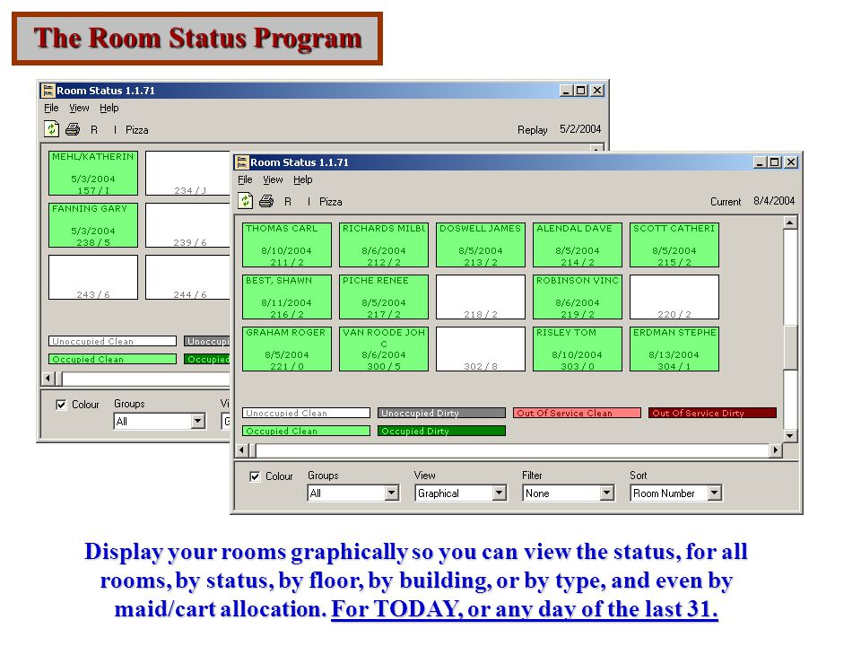 The Room Status Program Display your rooms graphically so you can view the status, for all rooms, by status, by floor, by building, or by type, and even by maid/cart allocation.
