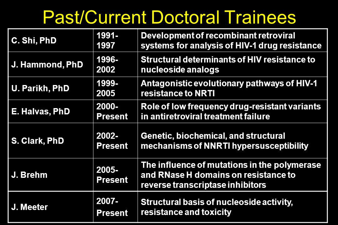 C. Shi, PhD 1991- 1997 Development of recombinant retroviral systems for analysis of HIV-1 drug resistance J. Hammond, PhD 1996- 2002 Structural deter
