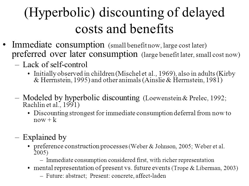 (Hyperbolic) discounting of delayed costs and benefits Immediate consumption (small benefit now, large cost later) preferred over later consumption (large benefit later, small cost now) –Lack of self-control Initially observed in children (Mischel et al., 1969), also in adults (Kirby & Herrnstein, 1995) and other animals (Ainslie & Herrnstein, 1981) –Modeled by hyperbolic discounting (Loewenstein & Prelec, 1992; Rachlin et al., 1991) Discounting strongest for immediate consumption deferral from now to now + k –Explained by preference construction processes (Weber & Johnson, 2005; Weber et al.