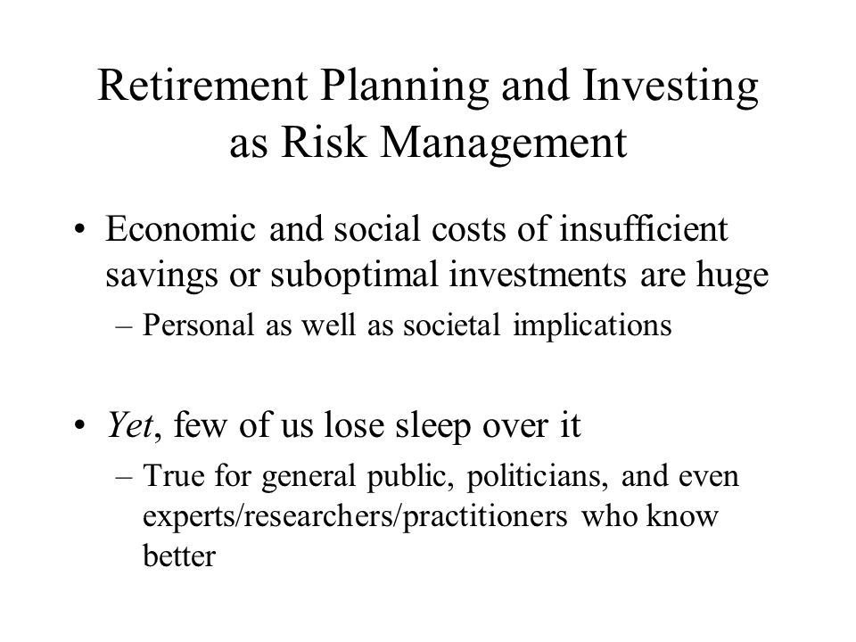 Retirement Planning and Investing as Risk Management Economic and social costs of insufficient savings or suboptimal investments are huge –Personal as well as societal implications Yet, few of us lose sleep over it –True for general public, politicians, and even experts/researchers/practitioners who know better