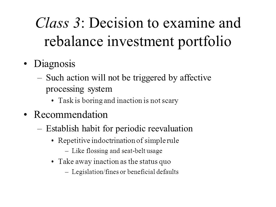 Class 3: Decision to examine and rebalance investment portfolio Diagnosis –Such action will not be triggered by affective processing system Task is boring and inaction is not scary Recommendation –Establish habit for periodic reevaluation Repetitive indoctrination of simple rule –Like flossing and seat-belt usage Take away inaction as the status quo –Legislation/fines or beneficial defaults