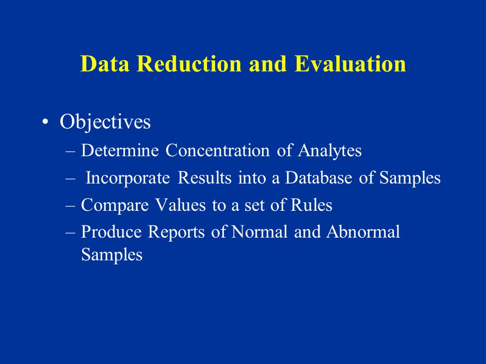 Data Reduction and Evaluation Objectives –Determine Concentration of Analytes – Incorporate Results into a Database of Samples –Compare Values to a set of Rules –Produce Reports of Normal and Abnormal Samples