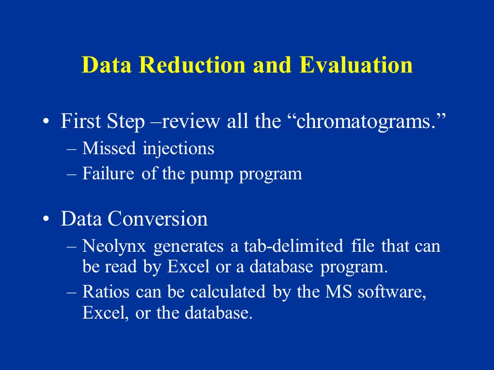 Data Reduction and Evaluation First Step –review all the chromatograms. –Missed injections –Failure of the pump program Data Conversion –Neolynx generates a tab-delimited file that can be read by Excel or a database program.