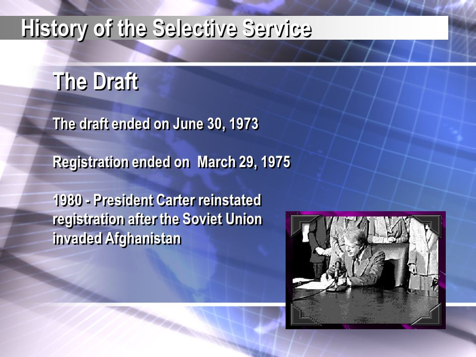 The Draft The draft ended on June 30, 1973 Registration ended on March 29, 1975 1980 - President Carter reinstated registration after the Soviet Union