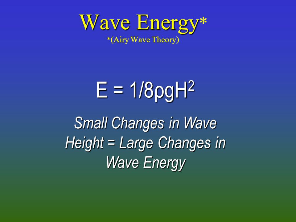 Wave Energy Wave Energy * * (Airy Wave Theory) E = 1/8ρgH 2 Small Changes in Wave Height = Large Changes in Wave Energy