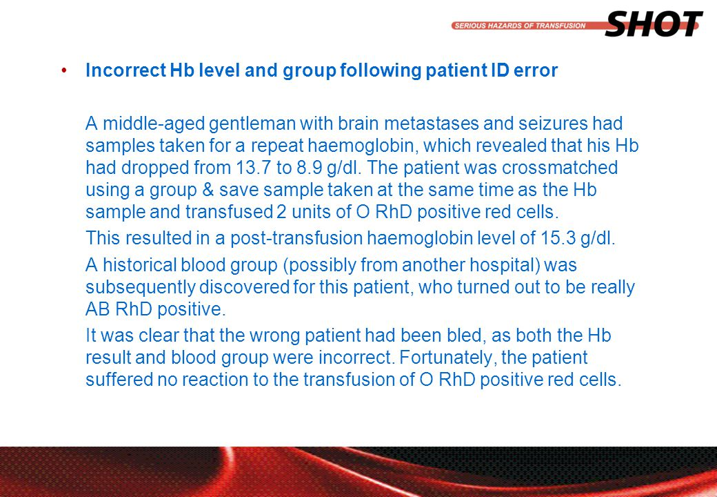 insert your department, conference or presentation title Incorrect Hb level and group following patient ID error A middle-aged gentleman with brain metastases and seizures had samples taken for a repeat haemoglobin, which revealed that his Hb had dropped from 13.7 to 8.9 g/dl.