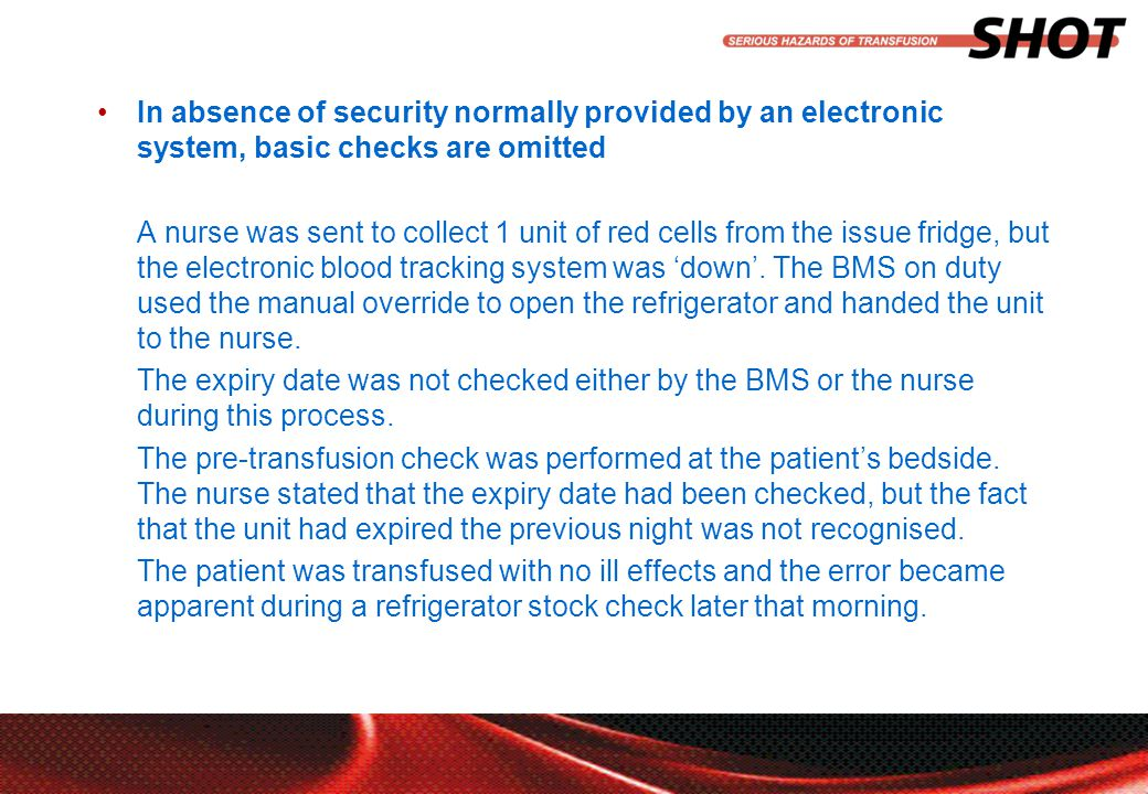 insert your department, conference or presentation title In absence of security normally provided by an electronic system, basic checks are omitted A nurse was sent to collect 1 unit of red cells from the issue fridge, but the electronic blood tracking system was 'down'.