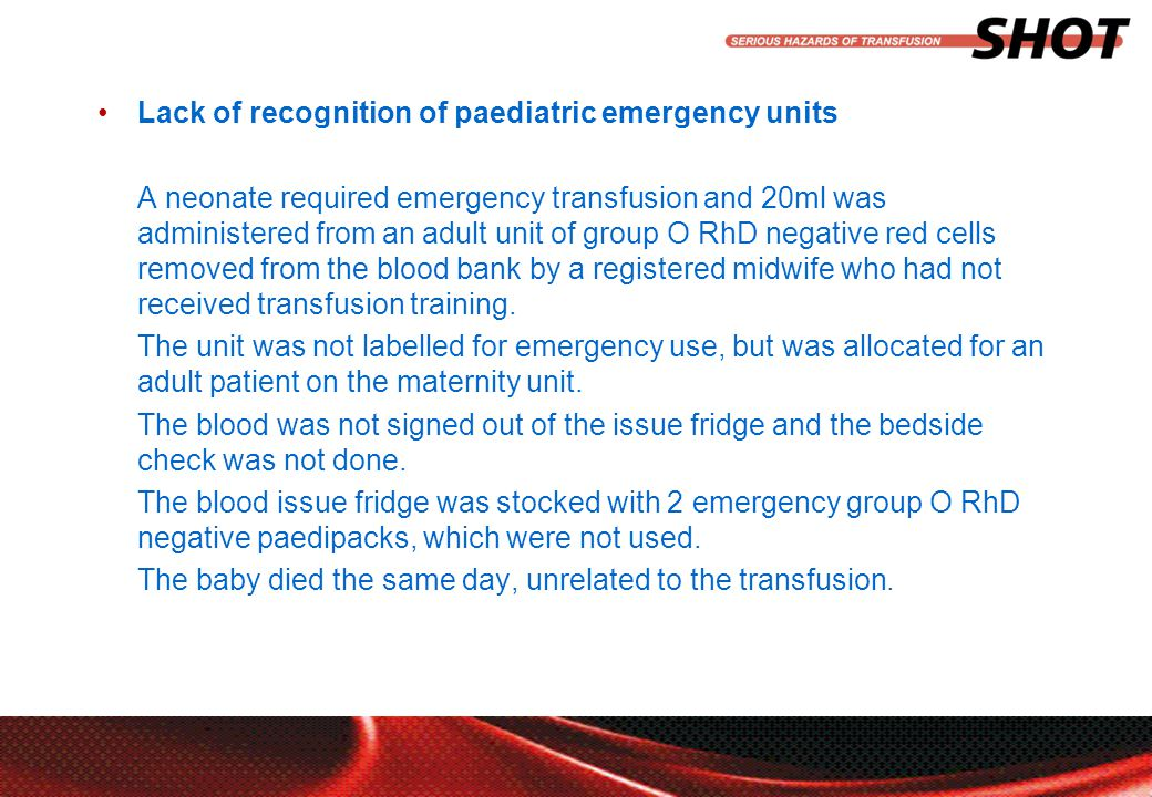 insert your department, conference or presentation title Lack of recognition of paediatric emergency units A neonate required emergency transfusion and 20ml was administered from an adult unit of group O RhD negative red cells removed from the blood bank by a registered midwife who had not received transfusion training.