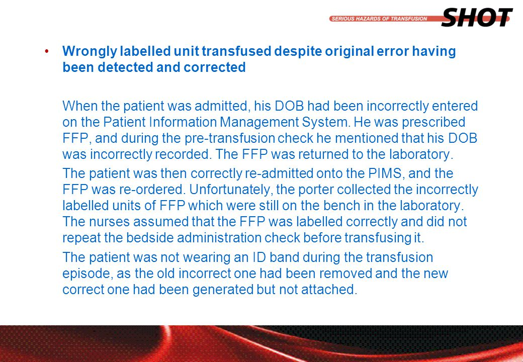 insert your department, conference or presentation title Wrongly labelled unit transfused despite original error having been detected and corrected When the patient was admitted, his DOB had been incorrectly entered on the Patient Information Management System.