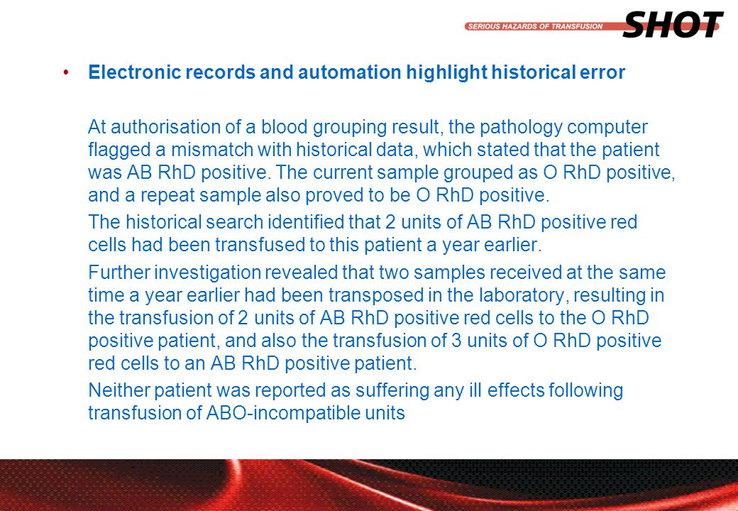 insert your department, conference or presentation title Electronic records and automation highlight historical error At authorisation of a blood grouping result, the pathology computer flagged a mismatch with historical data, which stated that the patient was AB RhD positive.