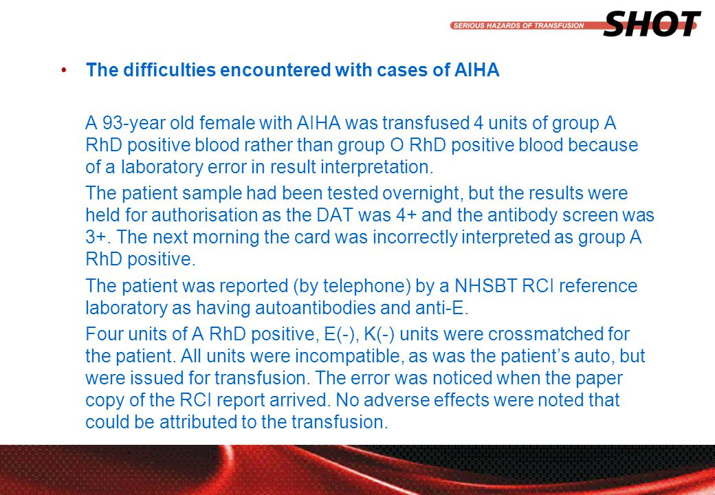 insert your department, conference or presentation title The difficulties encountered with cases of AIHA A 93-year old female with AIHA was transfused 4 units of group A RhD positive blood rather than group O RhD positive blood because of a laboratory error in result interpretation.