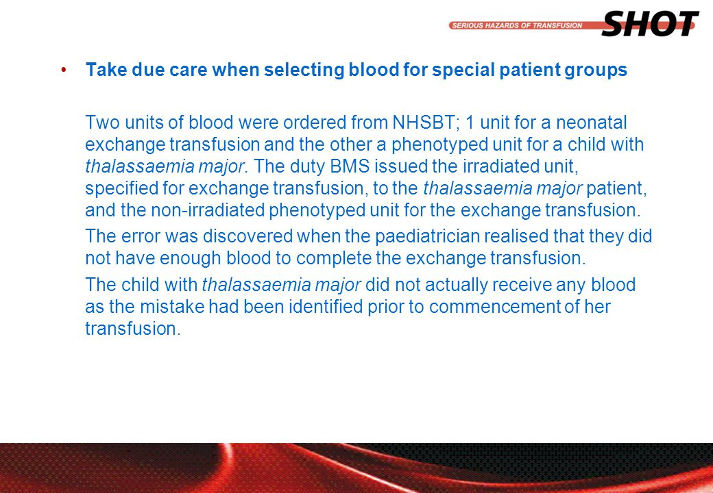 insert your department, conference or presentation title Take due care when selecting blood for special patient groups Two units of blood were ordered from NHSBT; 1 unit for a neonatal exchange transfusion and the other a phenotyped unit for a child with thalassaemia major.