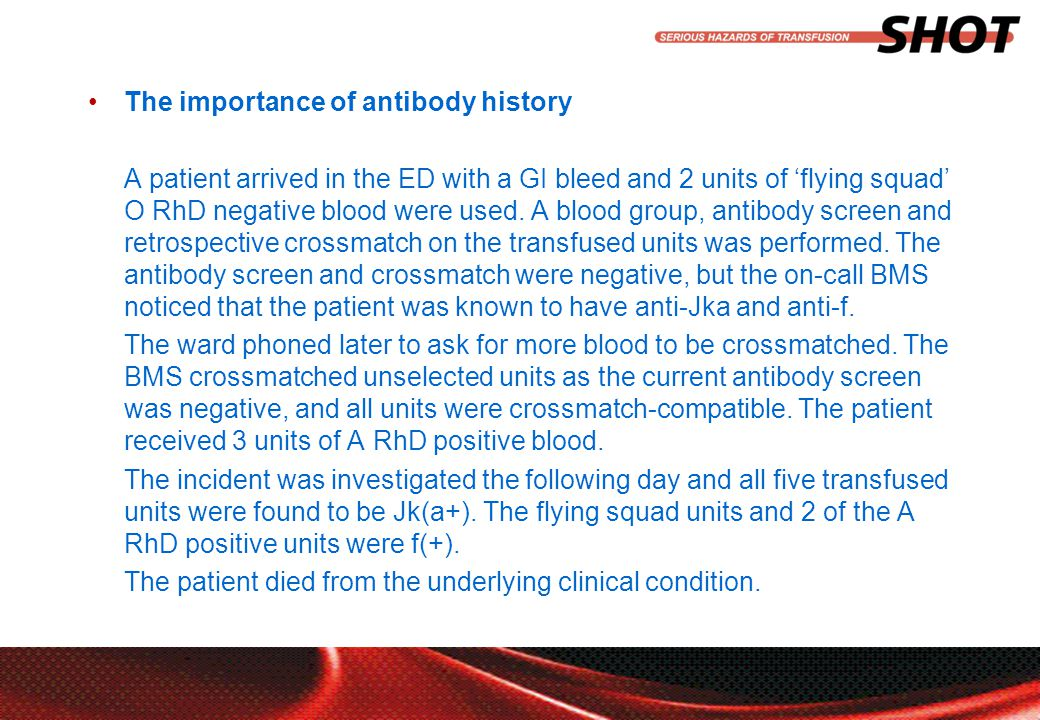 insert your department, conference or presentation title The importance of antibody history A patient arrived in the ED with a GI bleed and 2 units of 'flying squad' O RhD negative blood were used.