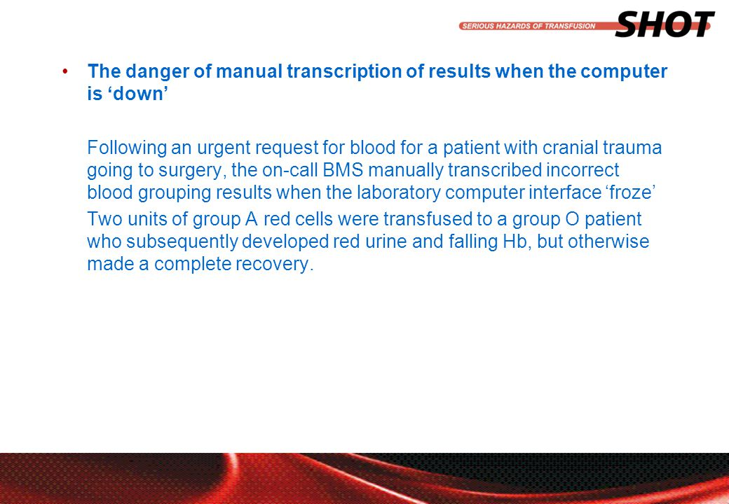 insert your department, conference or presentation title The danger of manual transcription of results when the computer is 'down' Following an urgent request for blood for a patient with cranial trauma going to surgery, the on-call BMS manually transcribed incorrect blood grouping results when the laboratory computer interface 'froze' Two units of group A red cells were transfused to a group O patient who subsequently developed red urine and falling Hb, but otherwise made a complete recovery.
