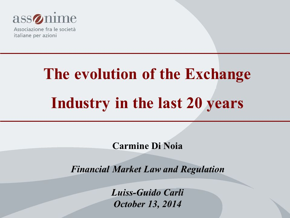 The evolution of the Exchange Industry in the last 20 years Carmine Di Noia Financial Market Law and Regulation Luiss-Guido Carli October 13, 2014