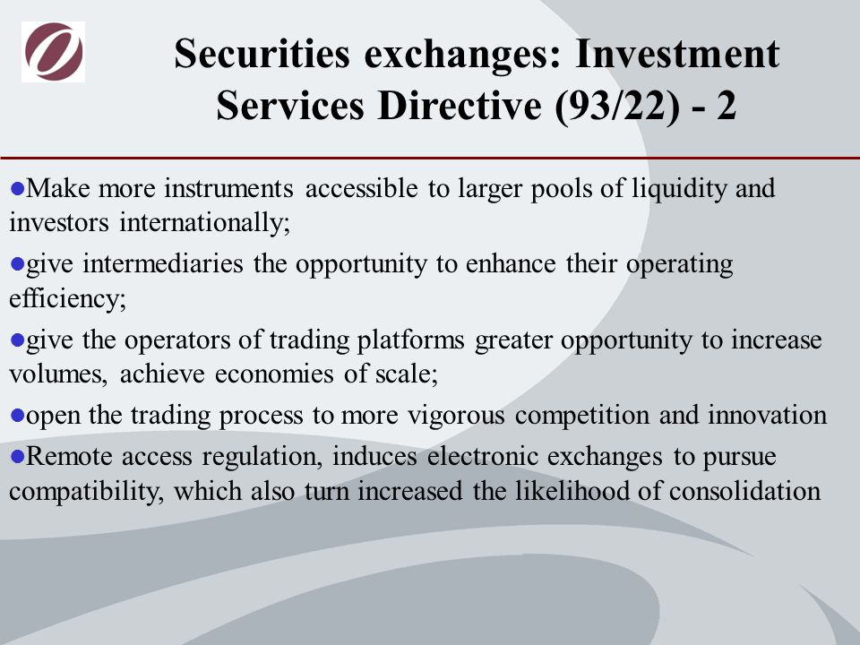 Make more instruments accessible to larger pools of liquidity and investors internationally; give intermediaries the opportunity to enhance their operating efficiency; give the operators of trading platforms greater opportunity to increase volumes, achieve economies of scale; open the trading process to more vigorous competition and innovation Remote access regulation, induces electronic exchanges to pursue compatibility, which also turn increased the likelihood of consolidation Securities exchanges: Investment Services Directive (93/22) - 2
