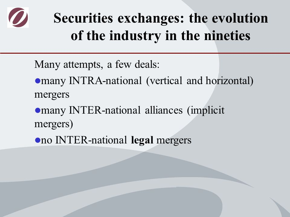 Many attempts, a few deals: many INTRA-national (vertical and horizontal) mergers many INTER-national alliances (implicit mergers) no INTER-national legal mergers Securities exchanges: the evolution of the industry in the nineties