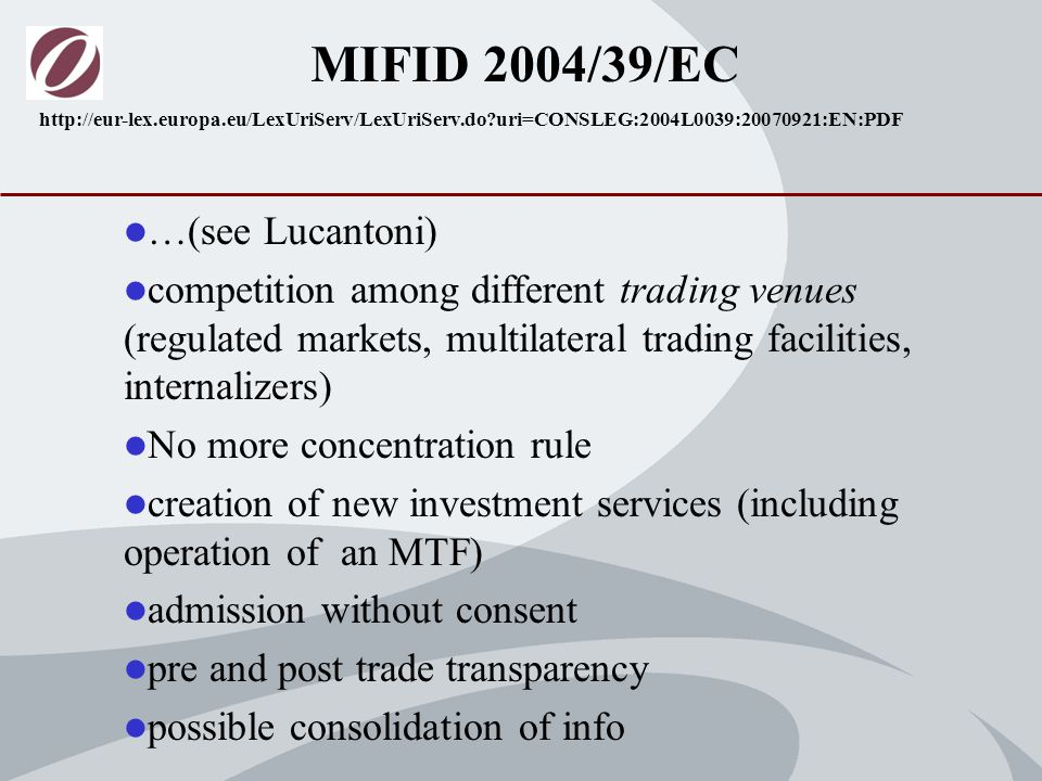 …(see Lucantoni) competition among different trading venues (regulated markets, multilateral trading facilities, internalizers) No more concentration rule creation of new investment services (including operation of an MTF) admission without consent pre and post trade transparency possible consolidation of info MIFID 2004/39/EC http://eur-lex.europa.eu/LexUriServ/LexUriServ.do uri=CONSLEG:2004L0039:20070921:EN:PDF