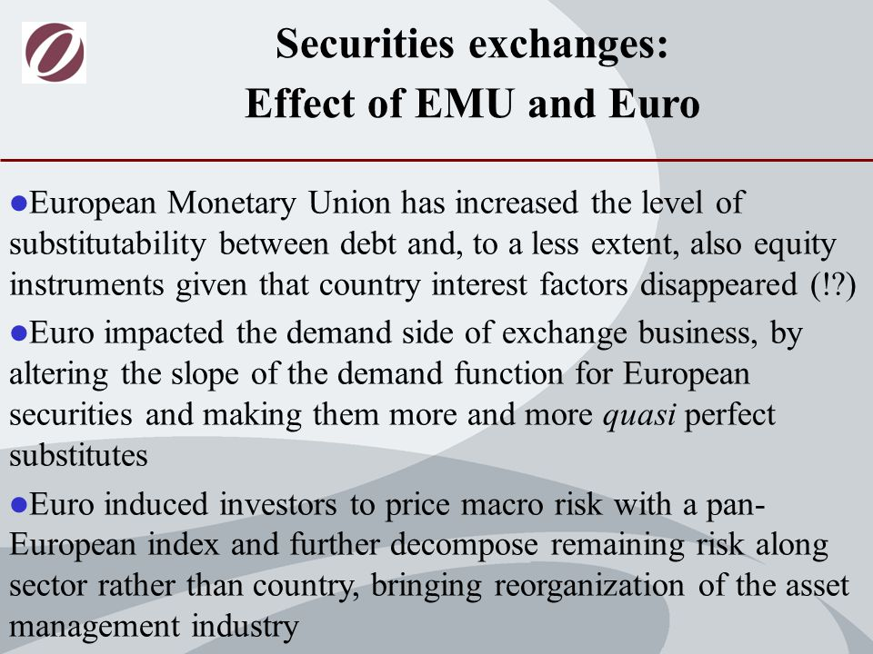 European Monetary Union has increased the level of substitutability between debt and, to a less extent, also equity instruments given that country interest factors disappeared (! ) Euro impacted the demand side of exchange business, by altering the slope of the demand function for European securities and making them more and more quasi perfect substitutes Euro induced investors to price macro risk with a pan- European index and further decompose remaining risk along sector rather than country, bringing reorganization of the asset management industry Securities exchanges: Effect of EMU and Euro