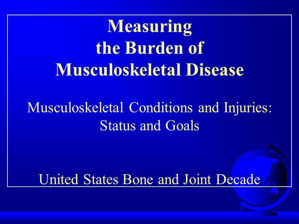 Measuring the Burden of Musculoskeletal Disease Musculoskeletal Conditions and Injuries: Status and Goals United States Bone and Joint Decade