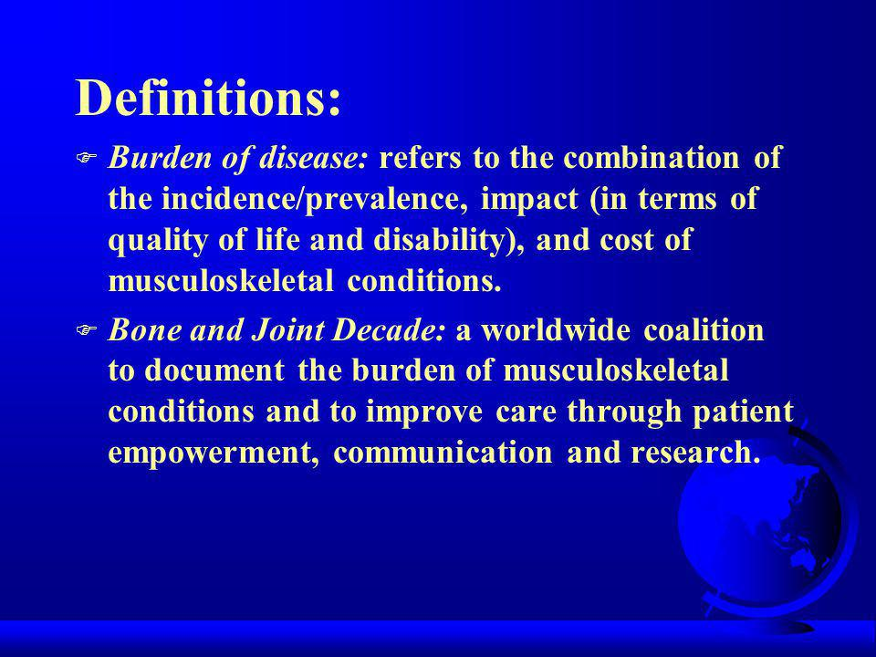 Definitions: F Burden of disease: refers to the combination of the incidence/prevalence, impact (in terms of quality of life and disability), and cost of musculoskeletal conditions.