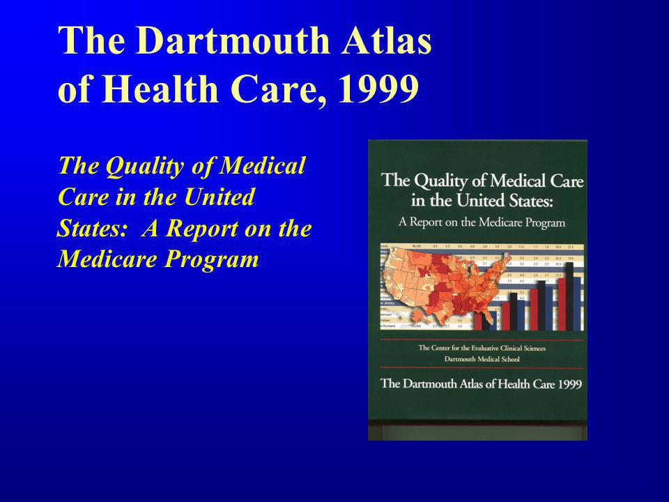 The Dartmouth Atlas of Health Care, 1999 The Quality of Medical Care in the United States: A Report on the Medicare Program