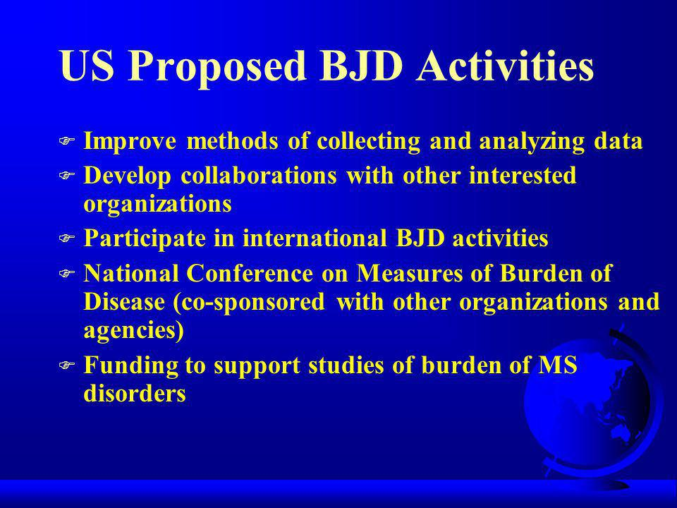 US Proposed BJD Activities F Improve methods of collecting and analyzing data F Develop collaborations with other interested organizations F Participate in international BJD activities F National Conference on Measures of Burden of Disease (co-sponsored with other organizations and agencies) F Funding to support studies of burden of MS disorders
