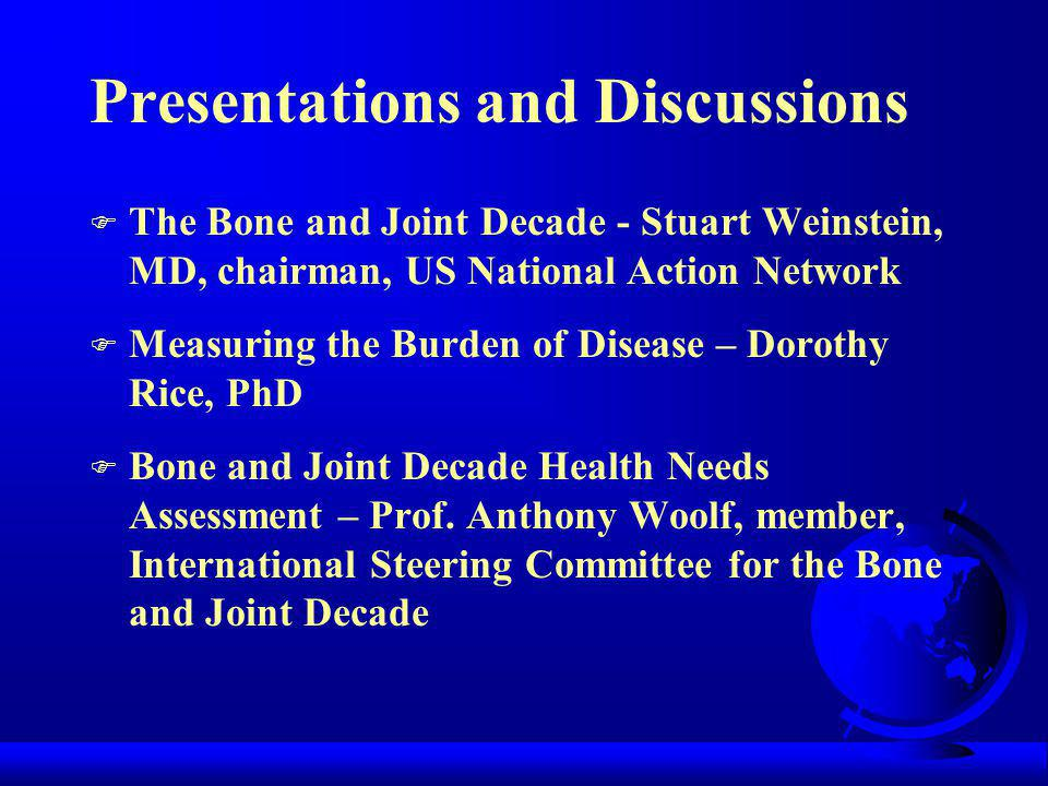 Presentations and Discussions F The Bone and Joint Decade - Stuart Weinstein, MD, chairman, US National Action Network F Measuring the Burden of Disease – Dorothy Rice, PhD F Bone and Joint Decade Health Needs Assessment – Prof.