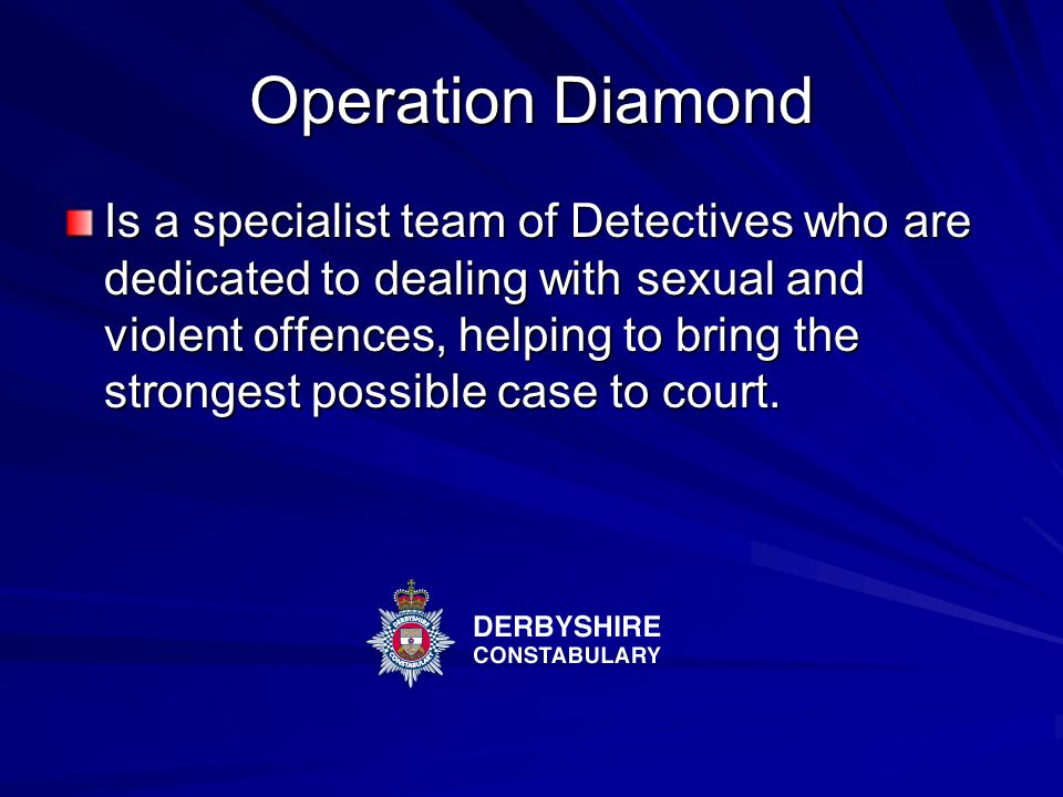 Operation Diamond Is a specialist team of Detectives who are dedicated to dealing with sexual and violent offences, helping to bring the strongest possible case to court.