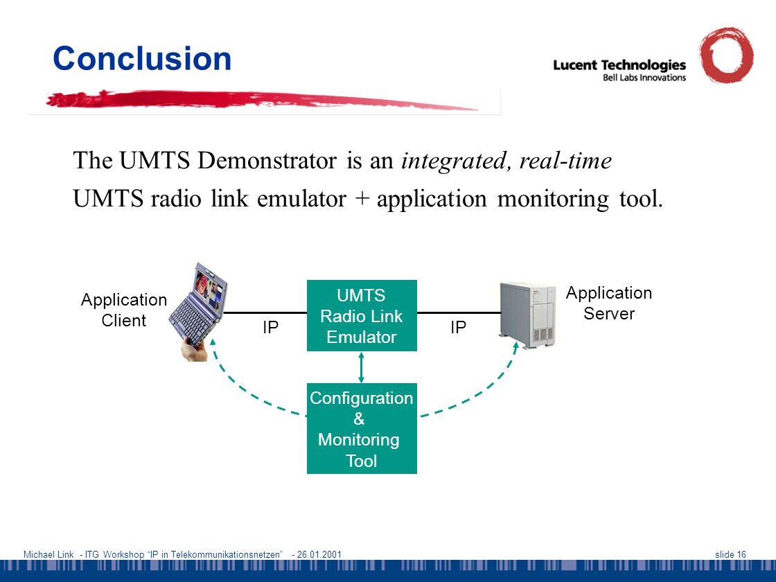 Michael Link - ITG Workshop IP in Telekommunikationsnetzen - 26.01.2001slide 16 Conclusion The UMTS Demonstrator is an integrated, real-time UMTS radio link emulator + application monitoring tool.