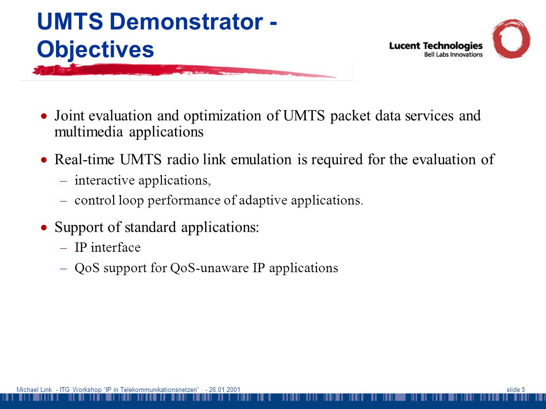 Michael Link - ITG Workshop IP in Telekommunikationsnetzen - 26.01.2001slide 5 UMTS Demonstrator - Objectives  Joint evaluation and optimization of UMTS packet data services and multimedia applications  Real-time UMTS radio link emulation is required for the evaluation of –interactive applications, –control loop performance of adaptive applications.