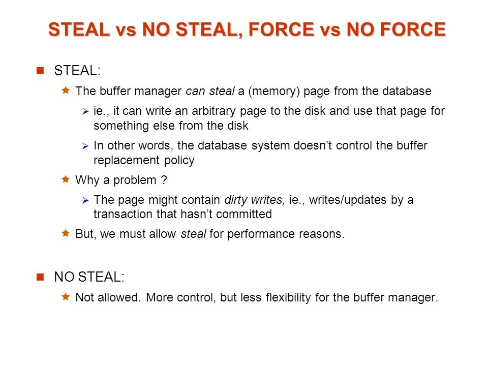 STEAL vs NO STEAL, FORCE vs NO FORCE FORCE:  The database system forces all the updates of a transaction to disk before committing  Why .