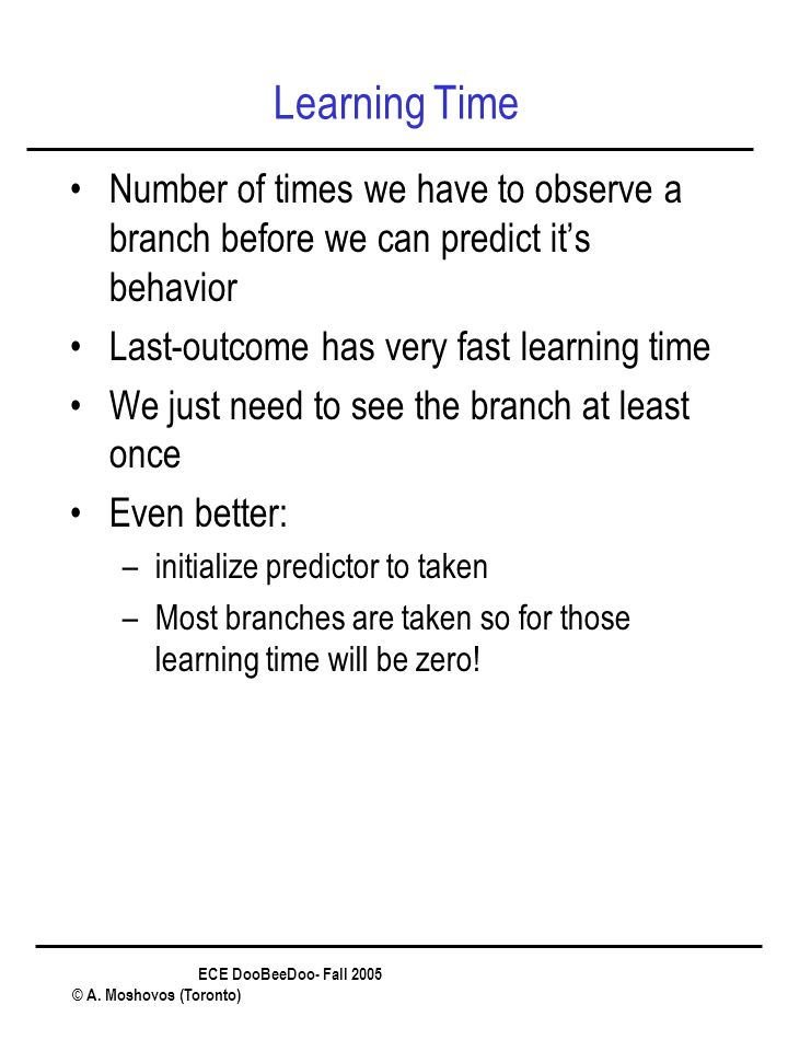 ECE DooBeeDoo- Fall 2005 © A. Moshovos (Toronto) Learning Time Number of times we have to observe a branch before we can predict it's behavior Last-ou