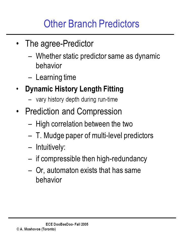 ECE DooBeeDoo- Fall 2005 © A. Moshovos (Toronto) Other Branch Predictors The agree-Predictor –Whether static predictor same as dynamic behavior –Learn