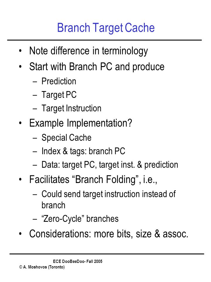 ECE DooBeeDoo- Fall 2005 © A. Moshovos (Toronto) Branch Target Cache Note difference in terminology Start with Branch PC and produce –Prediction –Targ
