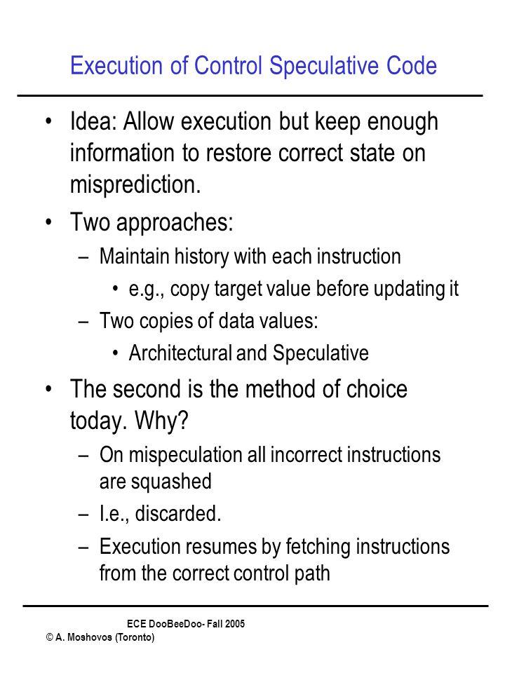 ECE DooBeeDoo- Fall 2005 © A. Moshovos (Toronto) Execution of Control Speculative Code Idea: Allow execution but keep enough information to restore co