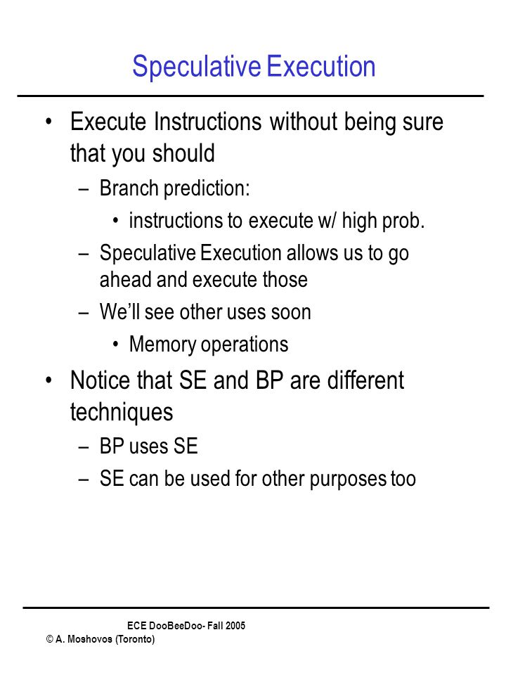 ECE DooBeeDoo- Fall 2005 © A. Moshovos (Toronto) Speculative Execution Execute Instructions without being sure that you should –Branch prediction: ins