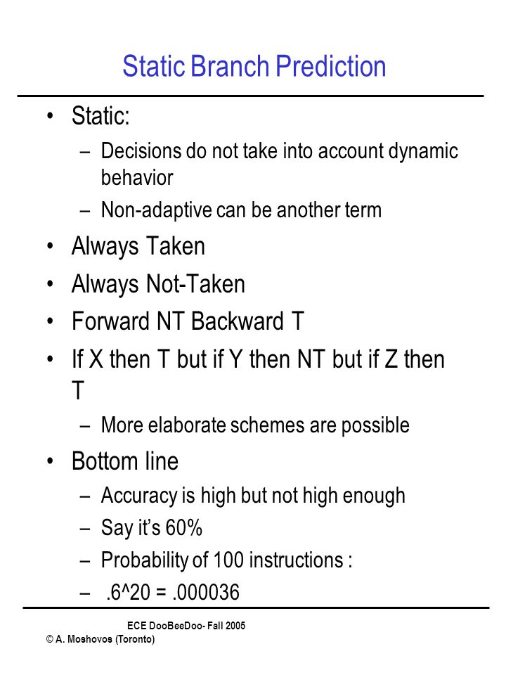 ECE DooBeeDoo- Fall 2005 © A. Moshovos (Toronto) Static Branch Prediction Static: –Decisions do not take into account dynamic behavior –Non-adaptive c