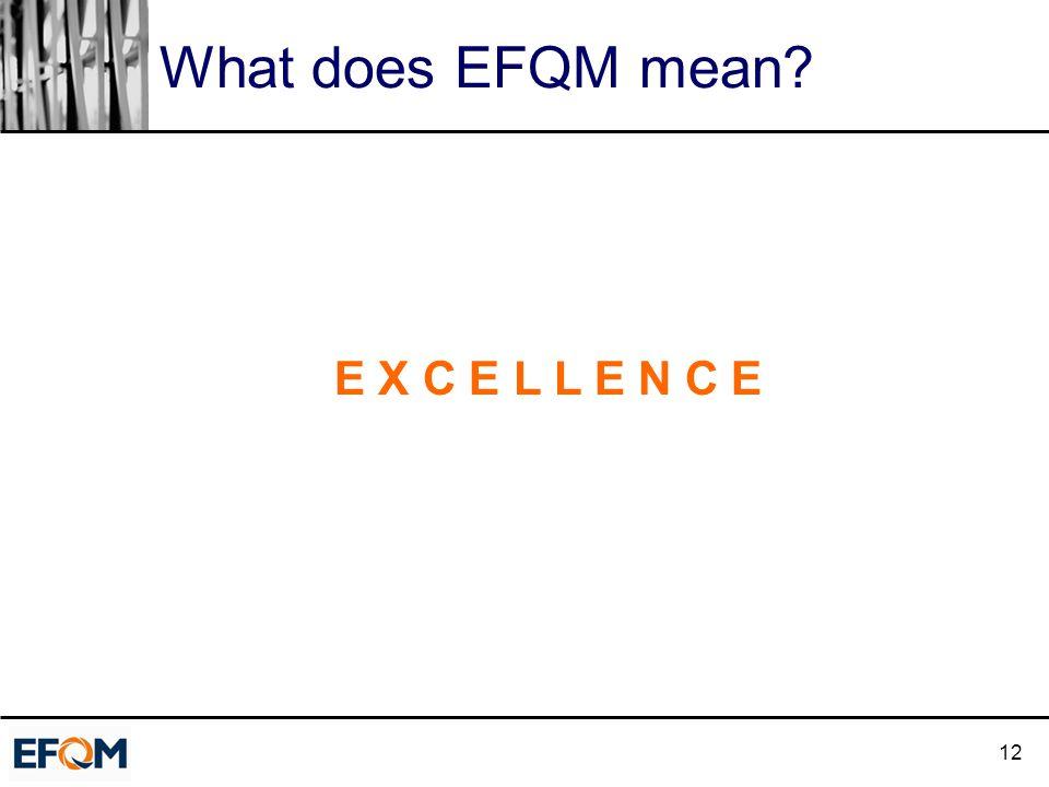 12 What does EFQM mean? E X C E L L E N C E