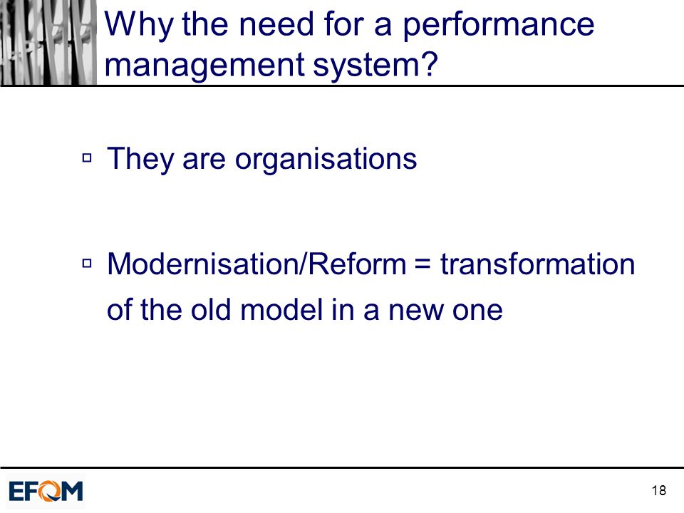 18 Why the need for a performance management system?  They are organisations  Modernisation/Reform = transformation of the old model in a new one