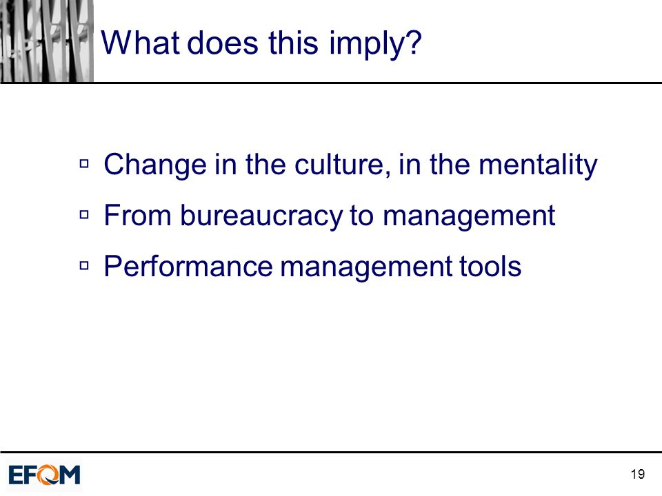 19 What does this imply?  Change in the culture, in the mentality  From bureaucracy to management  Performance management tools