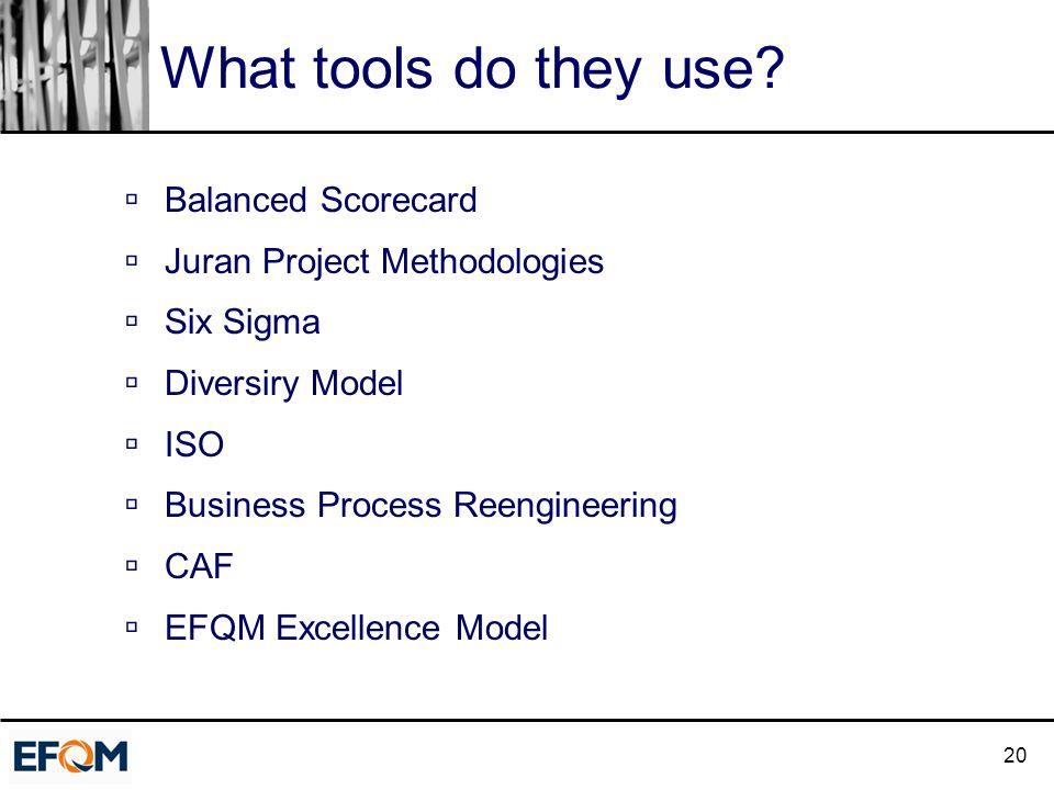 20 What tools do they use?  Balanced Scorecard  Juran Project Methodologies  Six Sigma  Diversiry Model  ISO  Business Process Reengineering  C