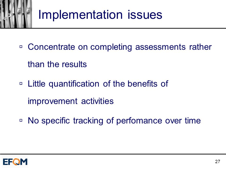 27 Implementation issues  Concentrate on completing assessments rather than the results  Little quantification of the benefits of improvement activities  No specific tracking of perfomance over time