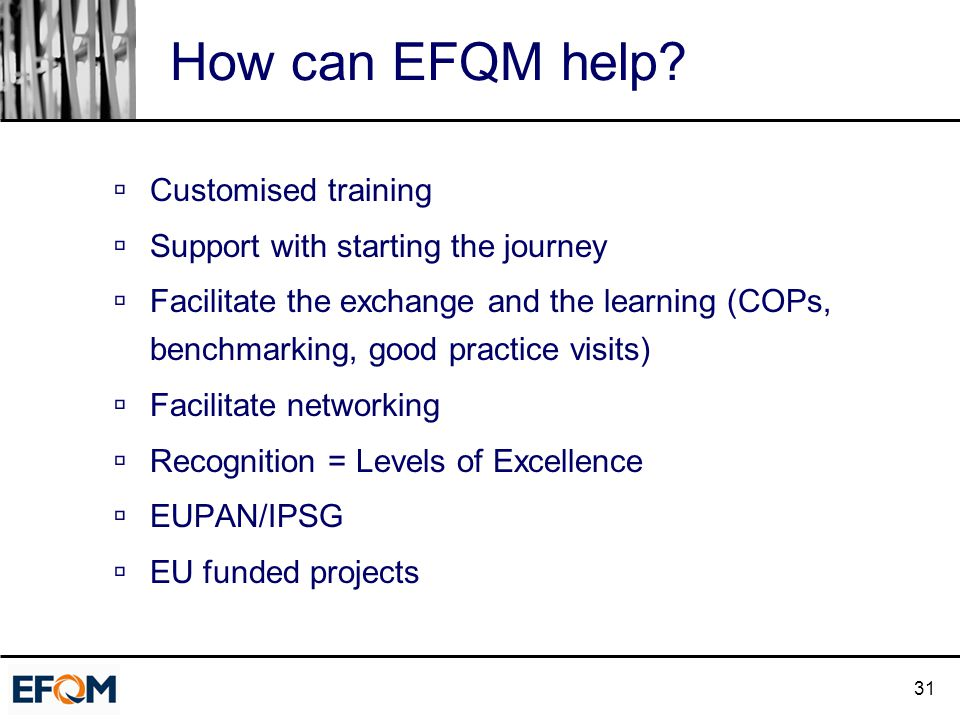 31 How can EFQM help?  Customised training  Support with starting the journey  Facilitate the exchange and the learning (COPs, benchmarking, good p
