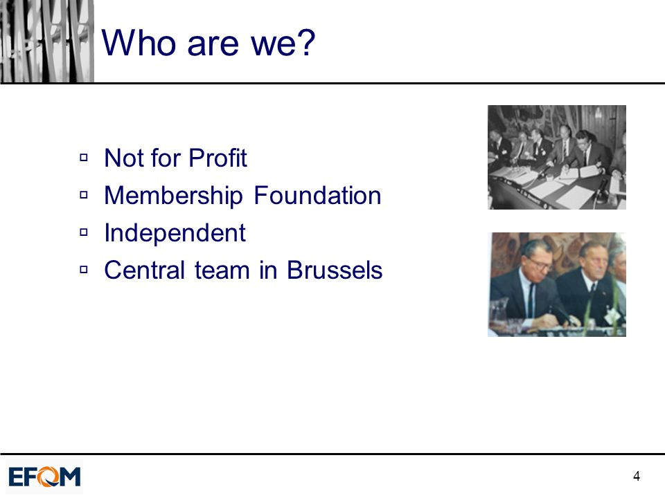 4 Who are we?  Not for Profit  Membership Foundation  Independent  Central team in Brussels