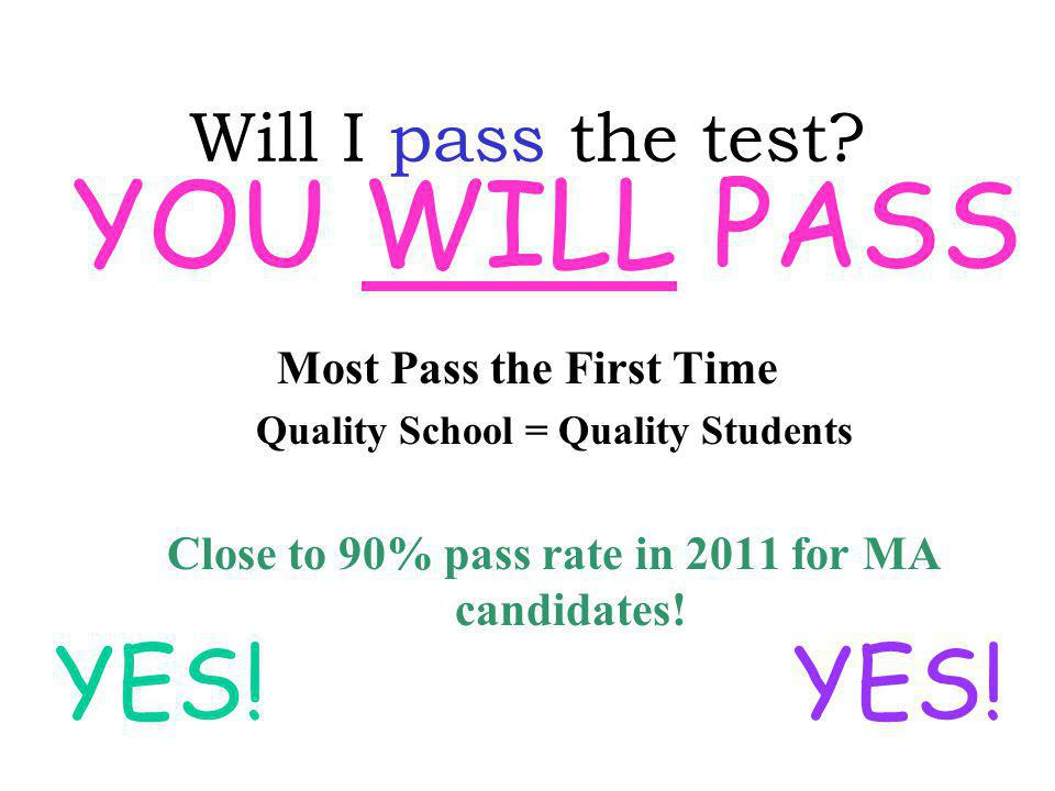 Will I pass the test? Most Pass the First Time Quality School = Quality Students Close to 90% pass rate in 2011 for MA candidates! YES! YOU WILL PASS