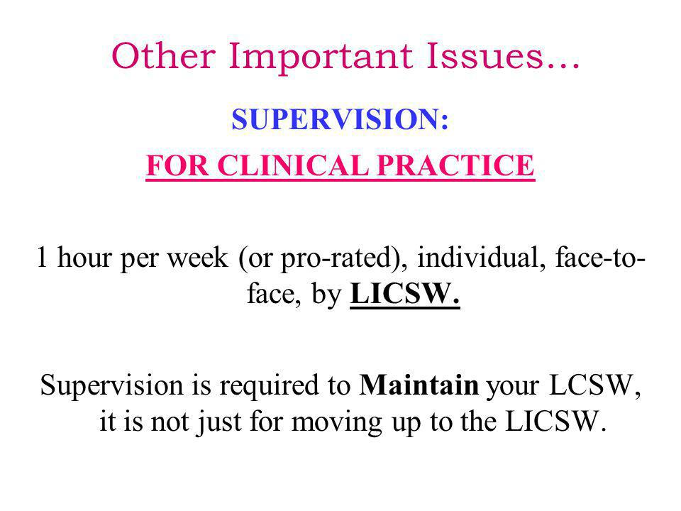Other Important Issues… SUPERVISION: FOR CLINICAL PRACTICE 1 hour per week (or pro-rated), individual, face-to- face, by LICSW. Supervision is require